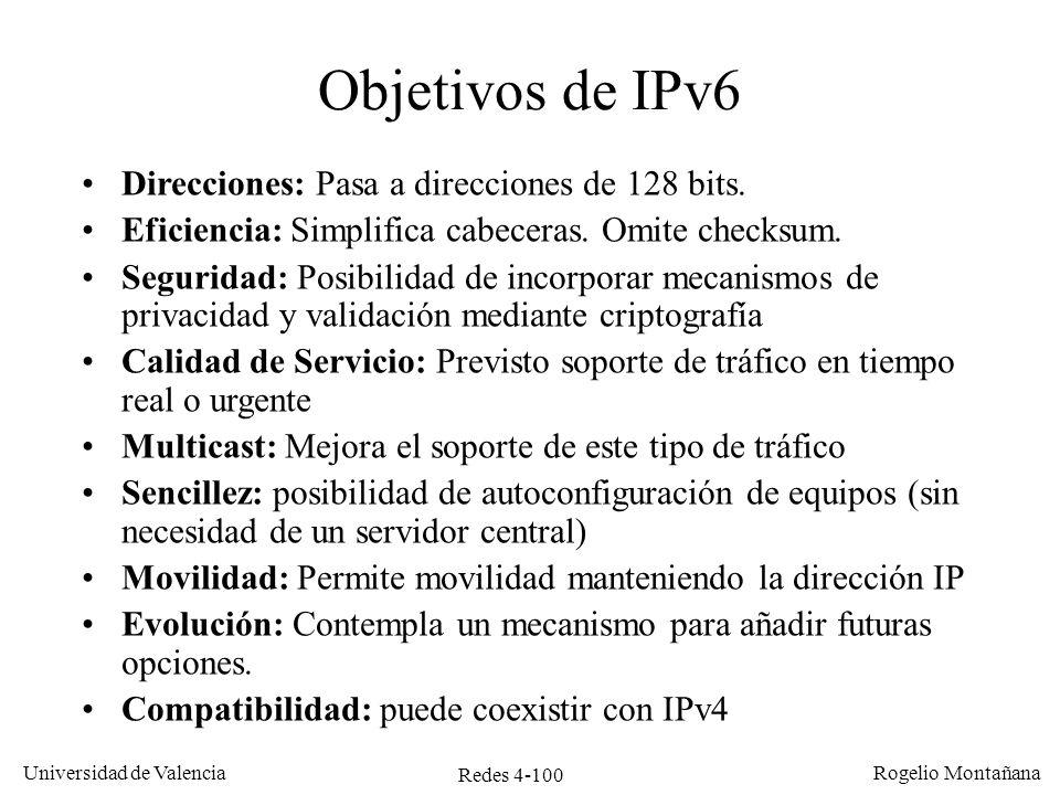 Redes 4-100 Universidad de Valencia Rogelio Montañana Objetivos de IPv6 Direcciones: Pasa a direcciones de 128 bits. Eficiencia: Simplifica cabeceras.