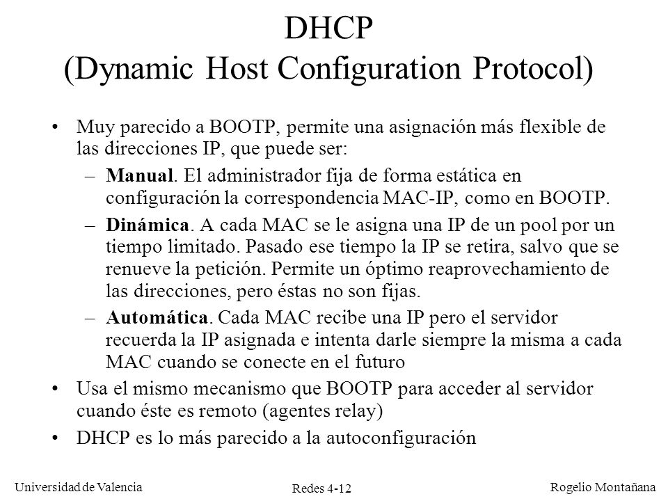Redes 4-12 Universidad de Valencia Rogelio Montañana DHCP (Dynamic Host Configuration Protocol) Muy parecido a BOOTP, permite una asignación más flexi
