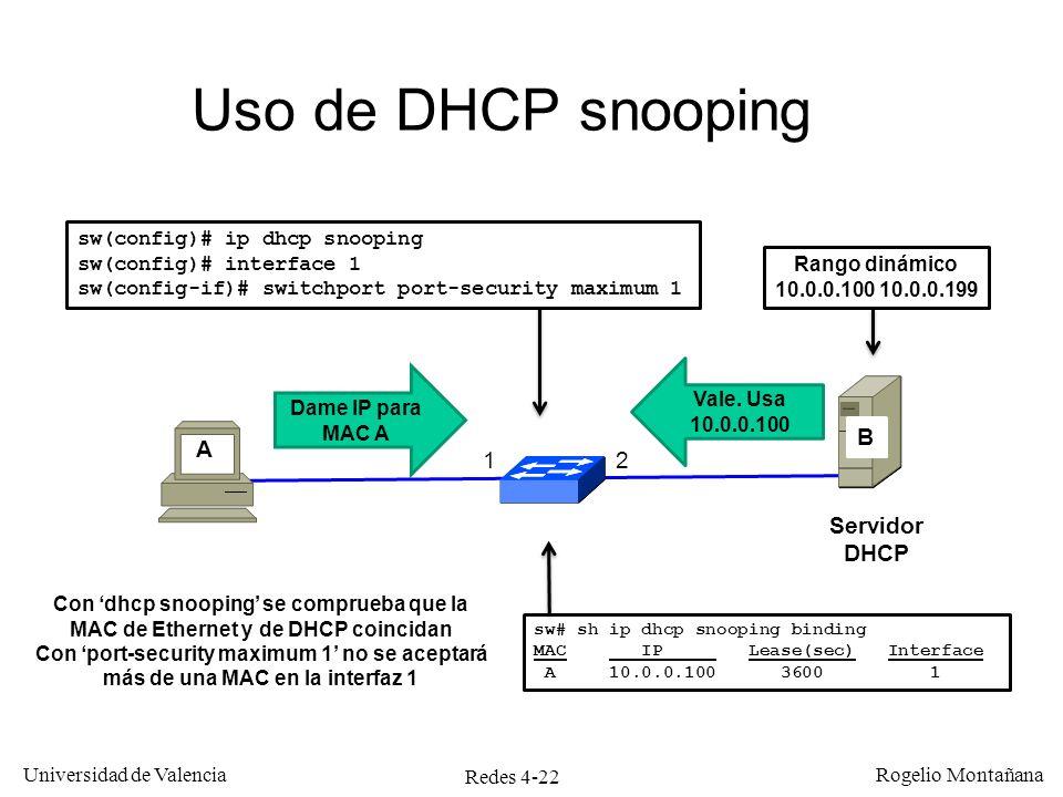 Redes 4-22 Universidad de Valencia Rogelio Montañana Uso de DHCP snooping 12 A Rango dinámico 10.0.0.100 10.0.0.199 B Dame IP para MAC A Vale. Usa 10.