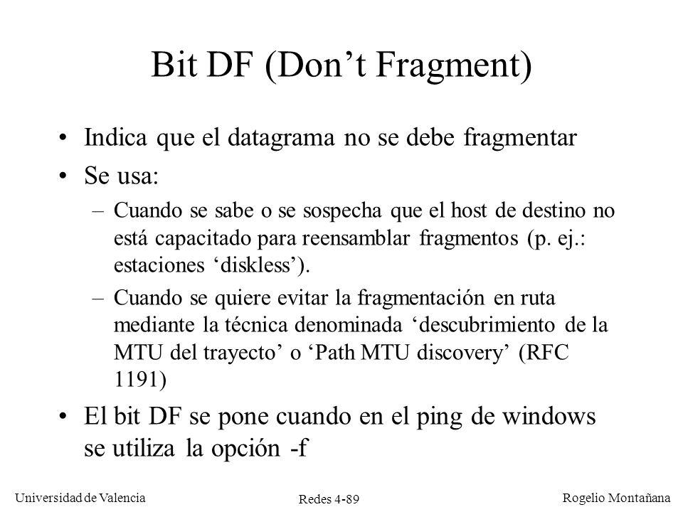 Redes 4-89 Universidad de Valencia Rogelio Montañana Bit DF (Dont Fragment) Indica que el datagrama no se debe fragmentar Se usa: –Cuando se sabe o se