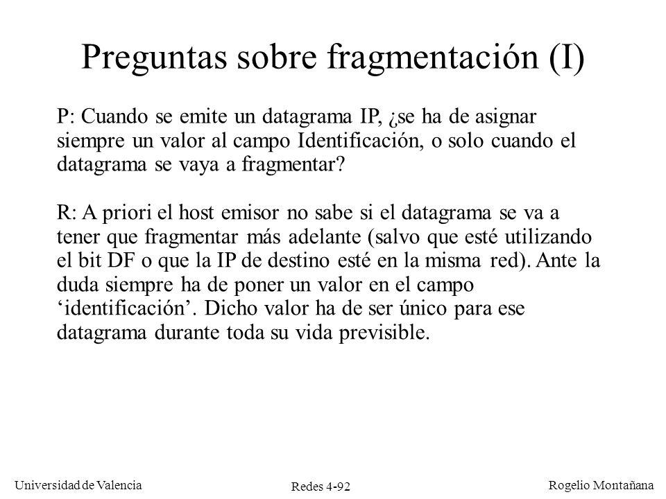 Redes 4-92 Universidad de Valencia Rogelio Montañana Preguntas sobre fragmentación (I) P: Cuando se emite un datagrama IP, ¿se ha de asignar siempre u