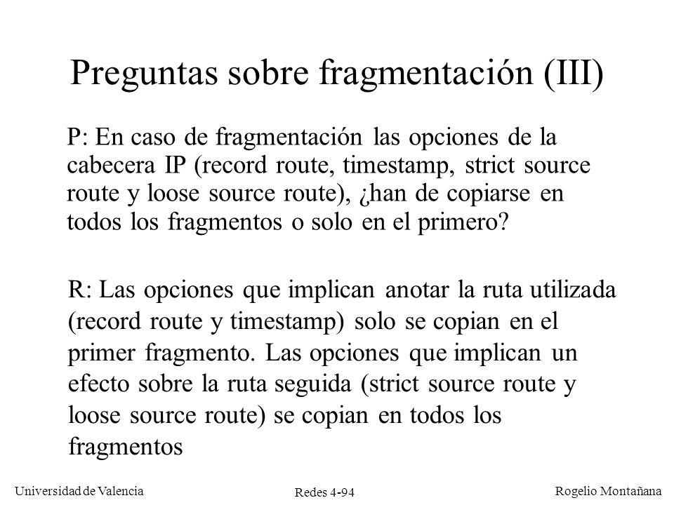 Redes 4-94 Universidad de Valencia Rogelio Montañana Preguntas sobre fragmentación (III) P: En caso de fragmentación las opciones de la cabecera IP (r