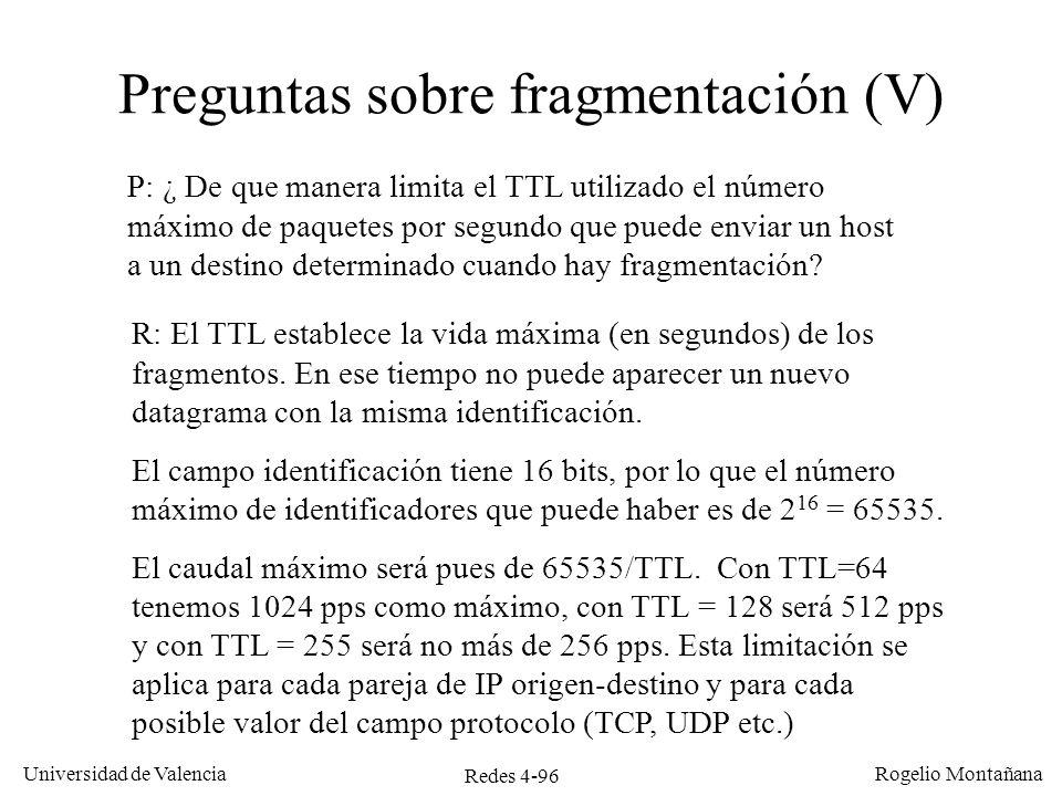 Redes 4-96 Universidad de Valencia Rogelio Montañana Preguntas sobre fragmentación (V) P: ¿ De que manera limita el TTL utilizado el número máximo de