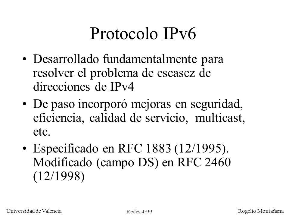 Redes 4-99 Universidad de Valencia Rogelio Montañana Protocolo IPv6 Desarrollado fundamentalmente para resolver el problema de escasez de direcciones