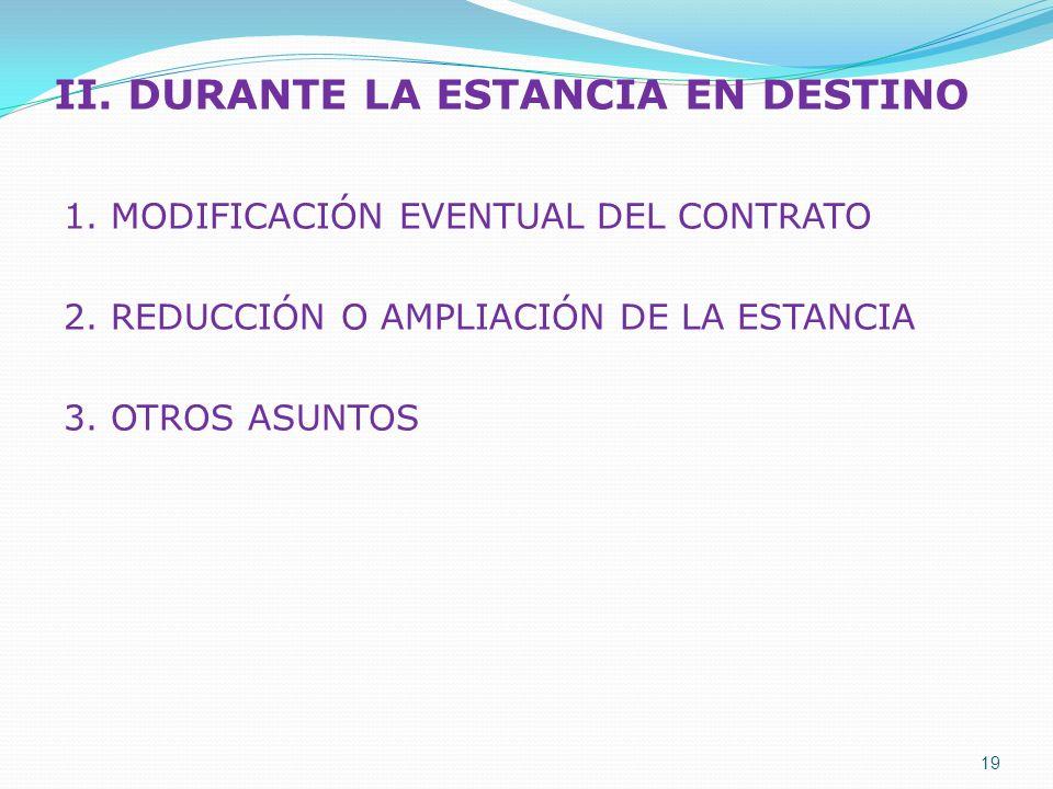II. DURANTE LA ESTANCIA EN DESTINO 1. MODIFICACIÓN EVENTUAL DEL CONTRATO 2. REDUCCIÓN O AMPLIACIÓN DE LA ESTANCIA 3. OTROS ASUNTOS 19
