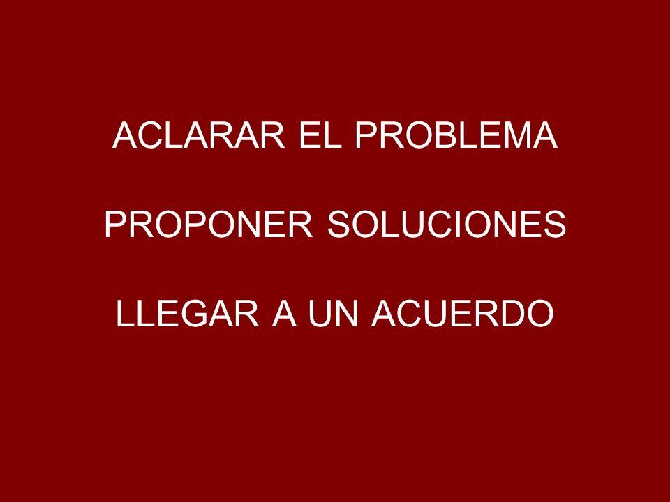 ACLARAR EL PROBLEMA PROPONER SOLUCIONES LLEGAR A UN ACUERDO