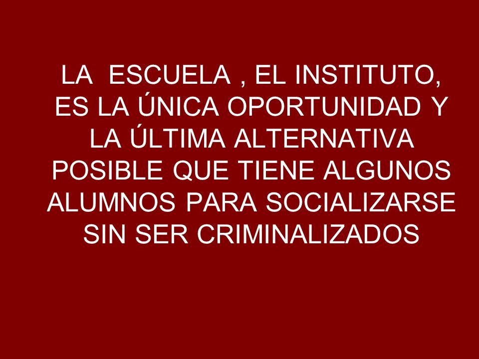LA ESCUELA, EL INSTITUTO, ES LA ÚNICA OPORTUNIDAD Y LA ÚLTIMA ALTERNATIVA POSIBLE QUE TIENE ALGUNOS ALUMNOS PARA SOCIALIZARSE SIN SER CRIMINALIZADOS