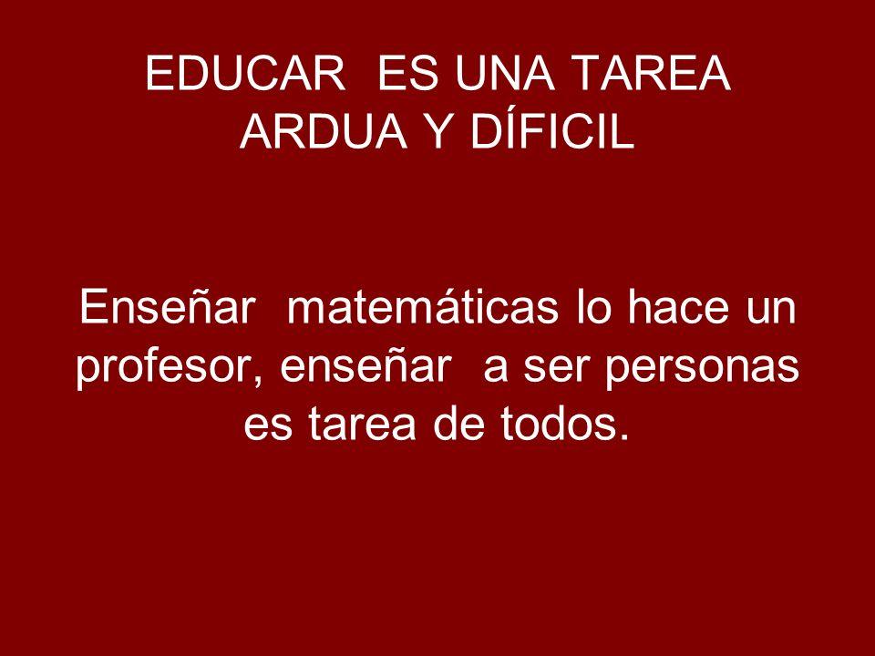 EDUCAR ES UNA TAREA ARDUA Y DÍFICIL Enseñar matemáticas lo hace un profesor, enseñar a ser personas es tarea de todos.