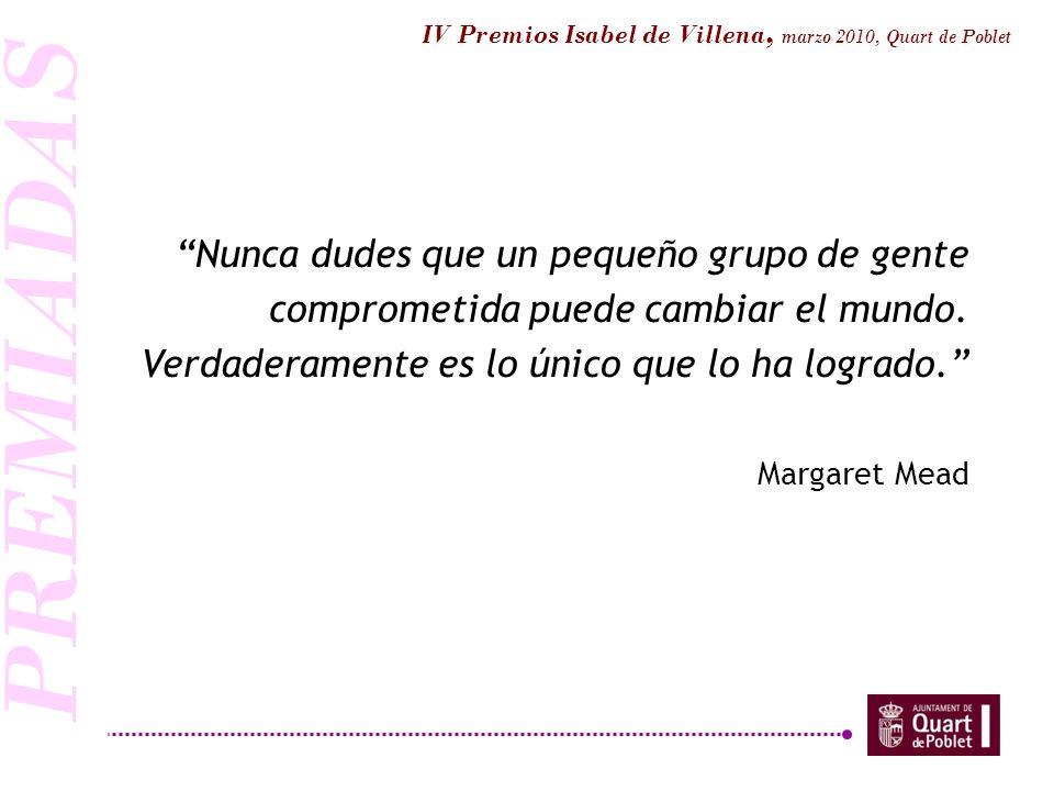 IV Premios Isabel de Villena, marzo 2010, Quart de Poblet Nunca dudes que un pequeño grupo de gente comprometida puede cambiar el mundo. Verdaderament