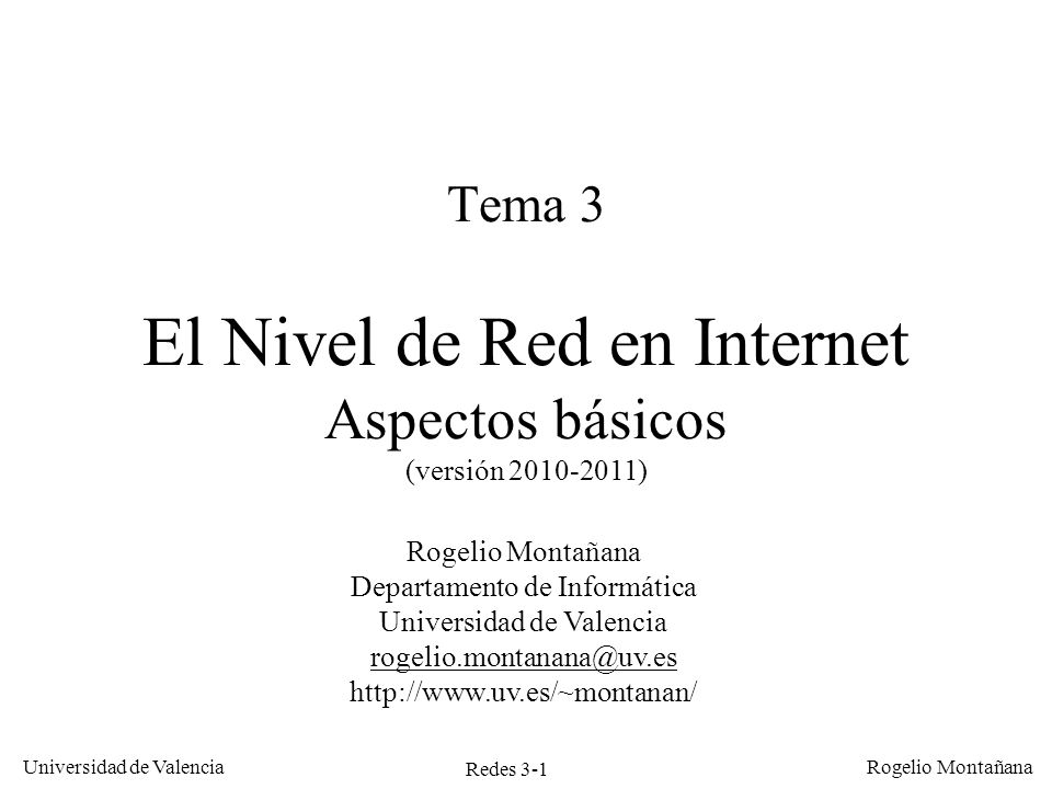 Redes 3-1 Universidad de Valencia Rogelio Montañana Tema 3 El Nivel de Red en Internet Aspectos básicos (versión 2010-2011) Rogelio Montañana Departam
