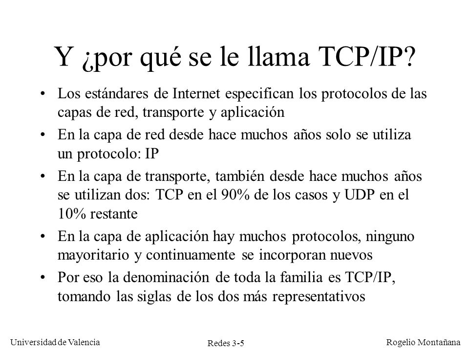 Redes 3-5 Universidad de Valencia Rogelio Montañana Y ¿por qué se le llama TCP/IP? Los estándares de Internet especifican los protocolos de las capas