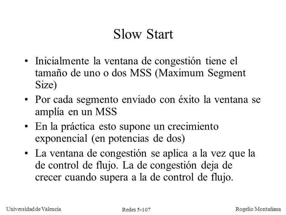 Redes 5-107 Universidad de Valencia Rogelio Montañana Slow Start Inicialmente la ventana de congestión tiene el tamaño de uno o dos MSS (Maximum Segme