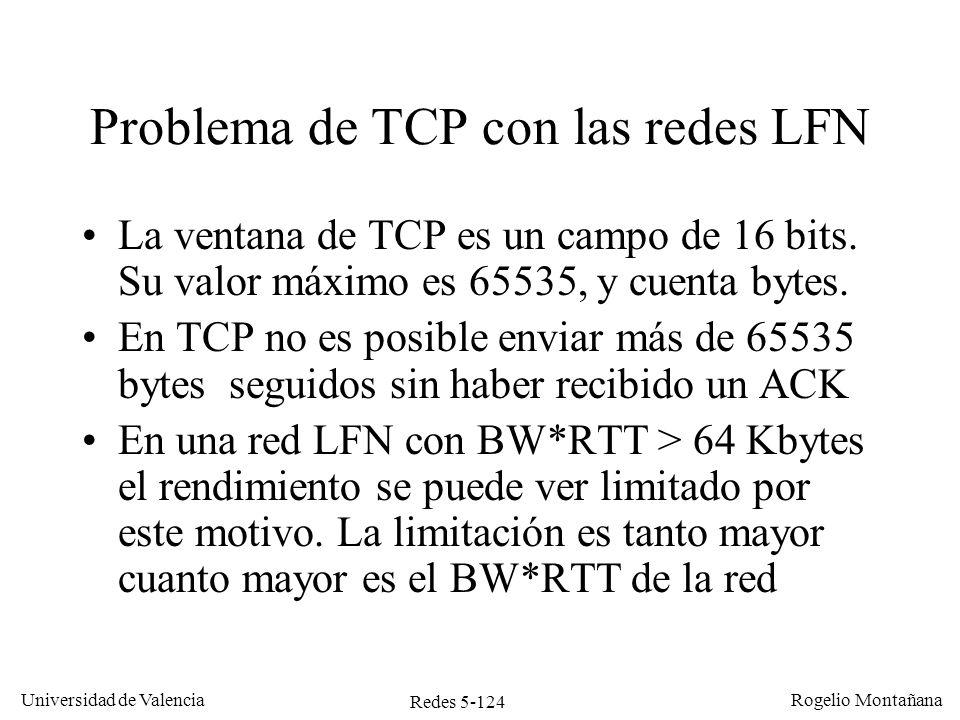 Redes 5-124 Universidad de Valencia Rogelio Montañana Problema de TCP con las redes LFN La ventana de TCP es un campo de 16 bits. Su valor máximo es 6