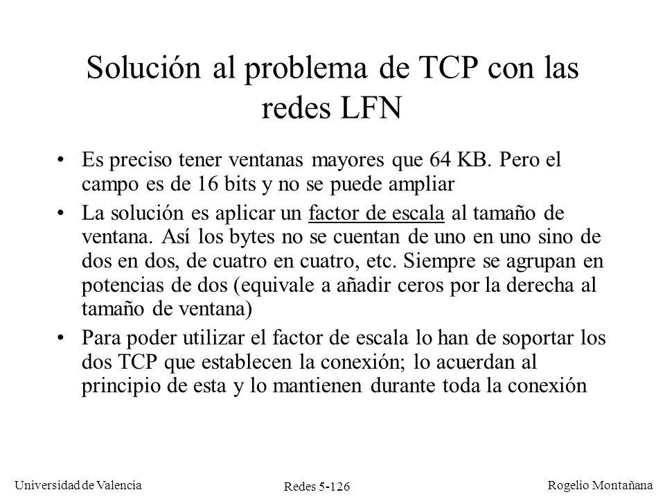 Redes 5-126 Universidad de Valencia Rogelio Montañana Solución al problema de TCP con las redes LFN Es preciso tener ventanas mayores que 64 KB. Pero