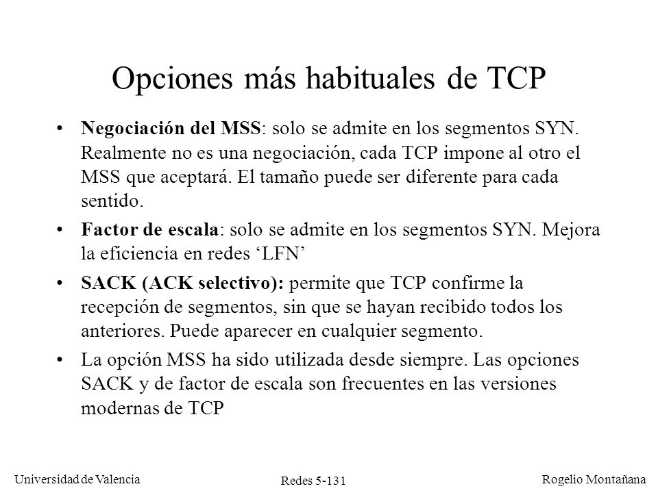 Redes 5-131 Universidad de Valencia Rogelio Montañana Opciones más habituales de TCP Negociación del MSS: solo se admite en los segmentos SYN. Realmen