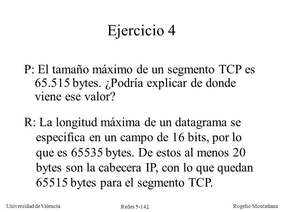 Redes 5-142 Universidad de Valencia Rogelio Montañana Ejercicio 4 P: El tamaño máximo de un segmento TCP es 65.515 bytes. ¿Podría explicar de donde vi