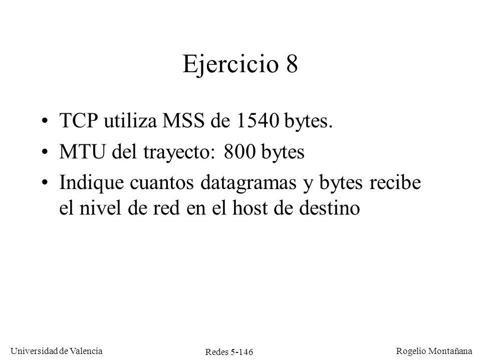 Redes 5-146 Universidad de Valencia Rogelio Montañana Ejercicio 8 TCP utiliza MSS de 1540 bytes. MTU del trayecto: 800 bytes Indique cuantos datagrama