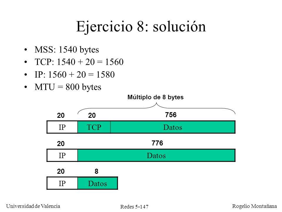 Redes 5-147 Universidad de Valencia Rogelio Montañana IPDatos Ejercicio 8: solución MSS: 1540 bytes TCP: 1540 + 20 = 1560 IP: 1560 + 20 = 1580 MTU = 8