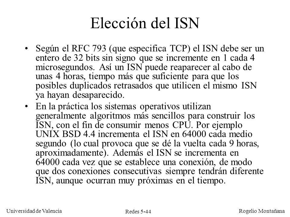 Redes 5-44 Universidad de Valencia Rogelio Montañana Elección del ISN Según el RFC 793 (que especifica TCP) el ISN debe ser un entero de 32 bits sin s
