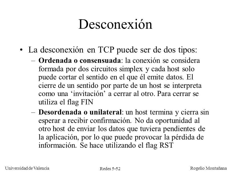 Redes 5-52 Universidad de Valencia Rogelio Montañana Desconexión La desconexión en TCP puede ser de dos tipos: –Ordenada o consensuada: la conexión se