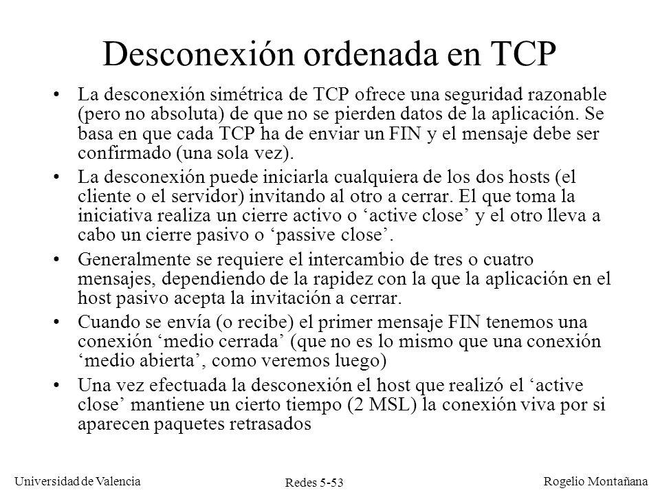 Redes 5-53 Universidad de Valencia Rogelio Montañana Desconexión ordenada en TCP La desconexión simétrica de TCP ofrece una seguridad razonable (pero
