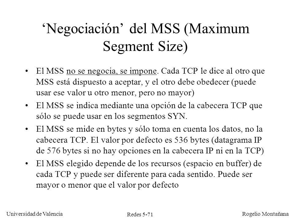 Redes 5-71 Universidad de Valencia Rogelio Montañana Negociación del MSS (Maximum Segment Size) El MSS no se negocia, se impone. Cada TCP le dice al o