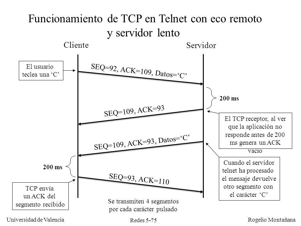 Redes 5-75 Universidad de Valencia Rogelio Montañana Cliente Servidor El usuario teclea una C SEQ=92, ACK=109, Datos=C SEQ=109, ACK=93 Cuando el servi