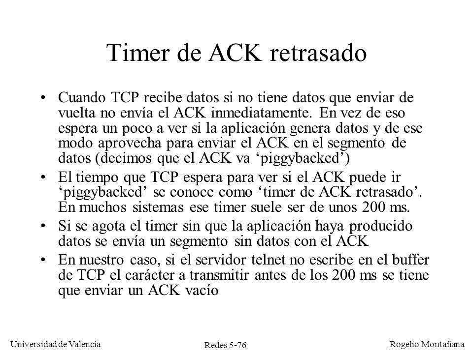 Redes 5-76 Universidad de Valencia Rogelio Montañana Timer de ACK retrasado Cuando TCP recibe datos si no tiene datos que enviar de vuelta no envía el