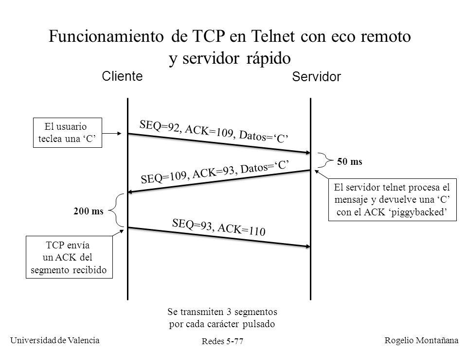 Redes 5-77 Universidad de Valencia Rogelio Montañana Cliente Servidor SEQ=92, ACK=109, Datos=C SEQ=109, ACK=93, Datos=C El servidor telnet procesa el