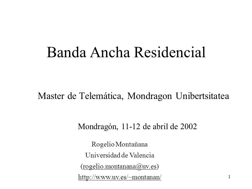 1 Banda Ancha Residencial Master de Telemática, Mondragon Unibertsitatea Mondragón, 11-12 de abril de 2002 Rogelio Montañana Universidad de Valencia (rogelio.montanana@uv.es)rogelio.montanana@uv.es http://www.uv.es/~montanan/