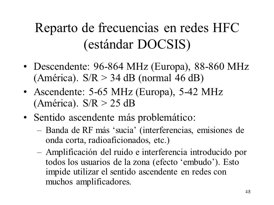 47 Organización de los canales en redes HFC Servicios clásicos (TV) Servicios de datos (Internet) Canales para televisión digital Canales para transmi