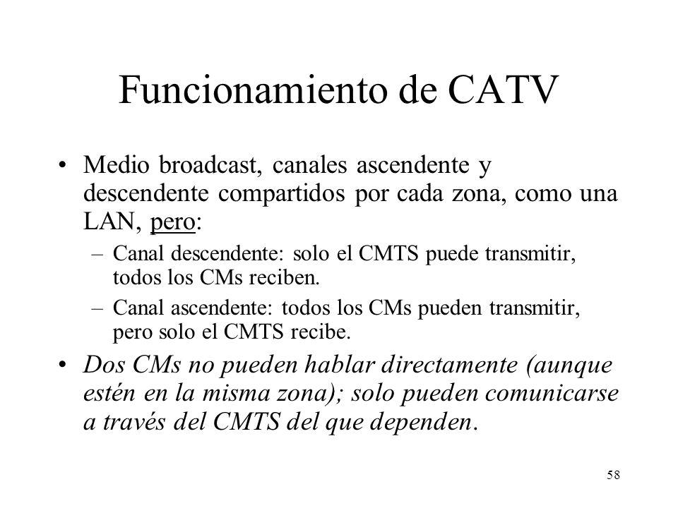 57 Protocolo MAC de CATV (DOCSIS) Medio broadcast: cada CM recibe todo el tráfico descendente, vaya o no dirigido a él. Cada CM (y el CMTS) recibe una