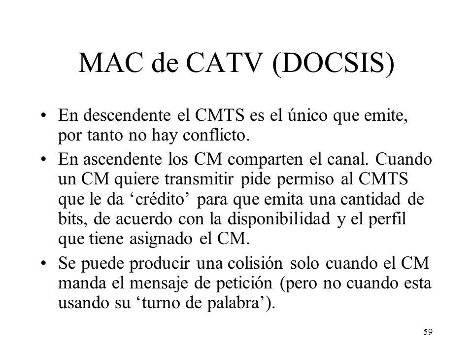 58 Funcionamiento de CATV Medio broadcast, canales ascendente y descendente compartidos por cada zona, como una LAN, pero: –Canal descendente: solo el