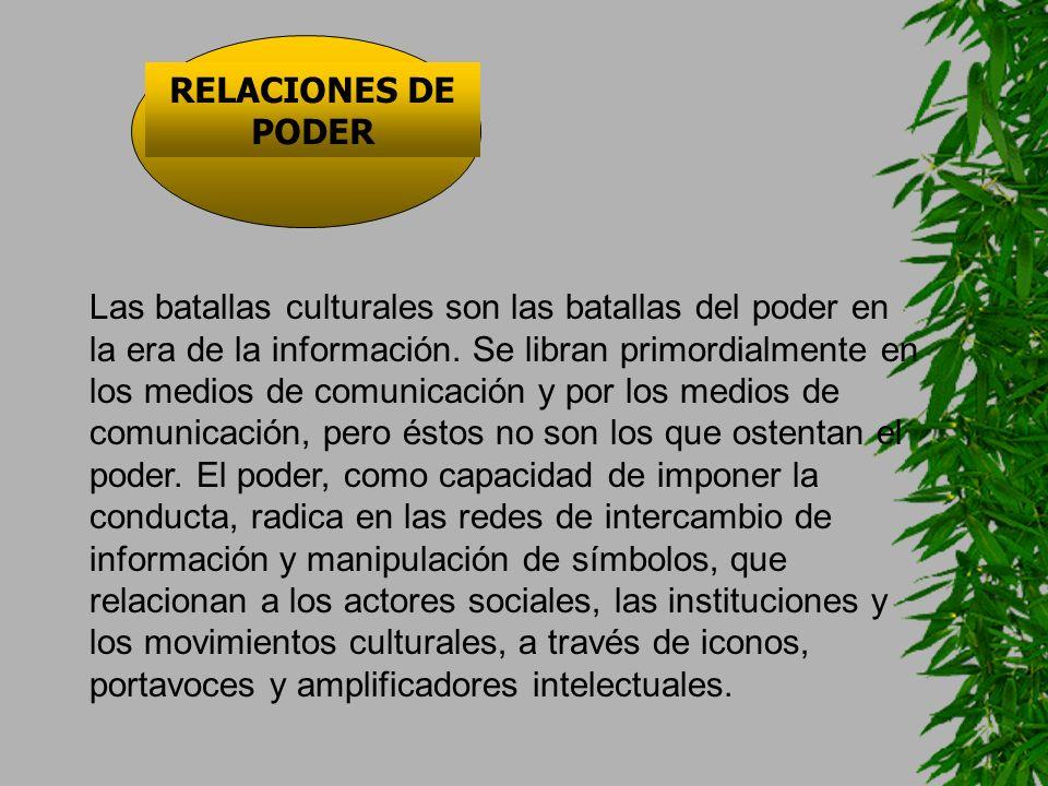 RELACIONES DE PODER Las batallas culturales son las batallas del poder en la era de la información. Se libran primordialmente en los medios de comunic