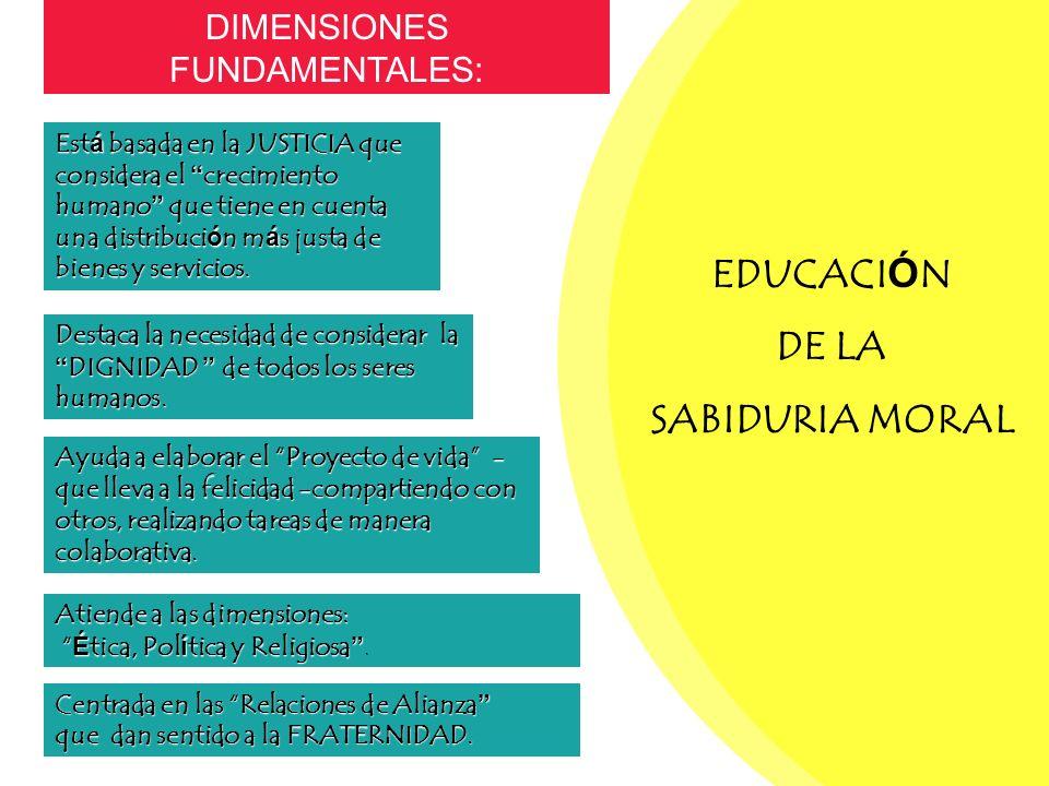 EDUCACI Ó N DE LA SABIDURIA MORAL DIMENSIONES FUNDAMENTALES:Está basada en la JUSTICIA que considera el crecimiento humano que tiene en cuenta una distribución más justa de bienes y servicios.