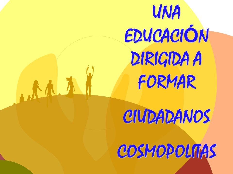UNA EDUCACI Ó N DIRIGIDA A FORMAR CIUDADANOSCOSMOPOLITAS