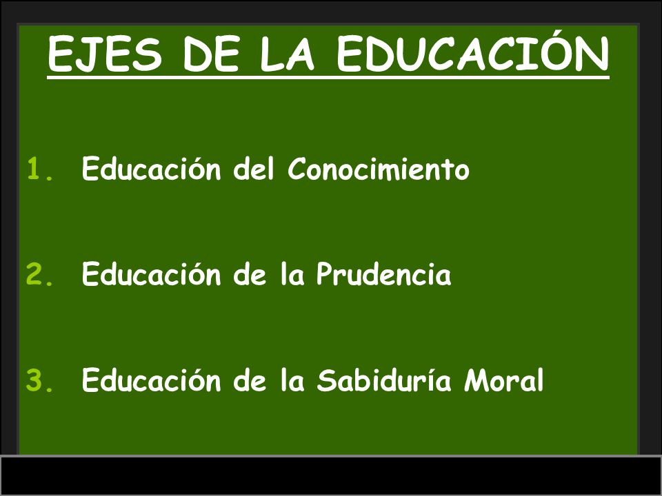 EJES DE LA EDUCACI Ó N 1. Educaci ó n del Conocimiento 2. Educaci ó n de la Prudencia 3. Educaci ó n de la Sabidur í a Moral