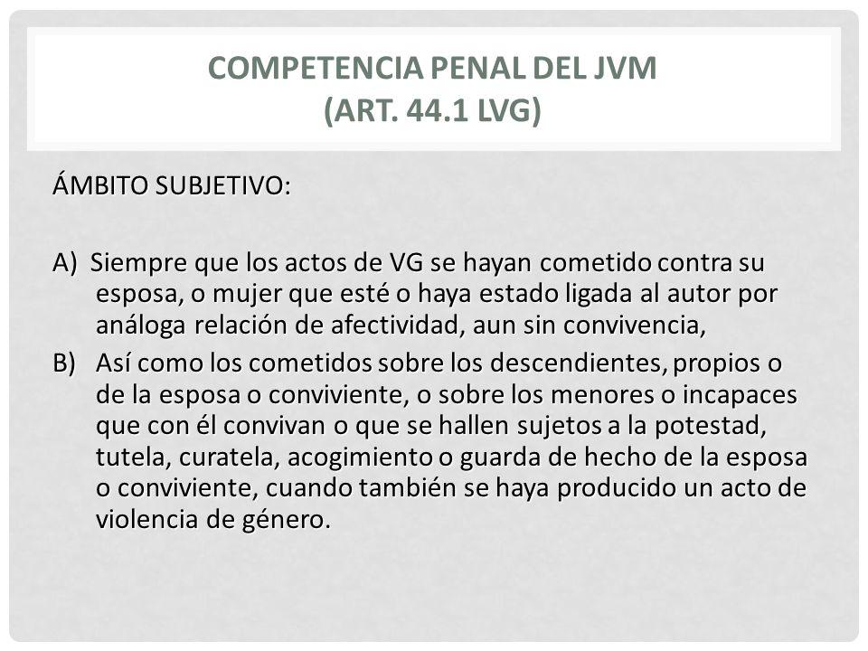 COMPETENCIA PENAL DEL JVM (ART. 44.1 LVG) ÁMBITO SUBJETIVO: A) Siempre que los actos de VG se hayan cometido contra su esposa, o mujer que esté o haya