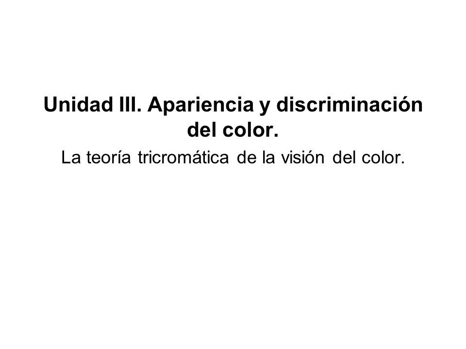 Unidad III. Apariencia y discriminación del color. La teoría tricromática de la visión del color.