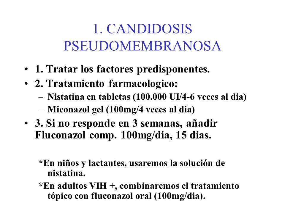 1. CANDIDOSIS PSEUDOMEMBRANOSA 1. Tratar los factores predisponentes. 2. Tratamiento farmacologico: –Nistatina en tabletas (100.000 UI/4-6 veces al di