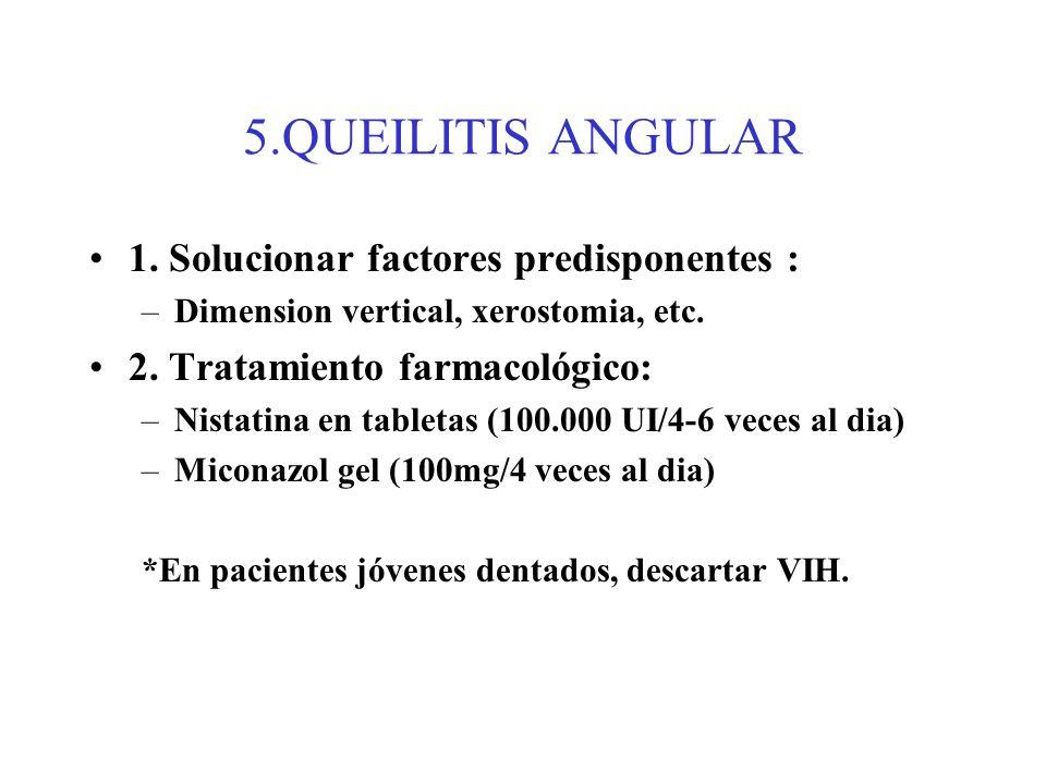 5.QUEILITIS ANGULAR 1. Solucionar factores predisponentes : –Dimension vertical, xerostomia, etc. 2. Tratamiento farmacológico: –Nistatina en tabletas