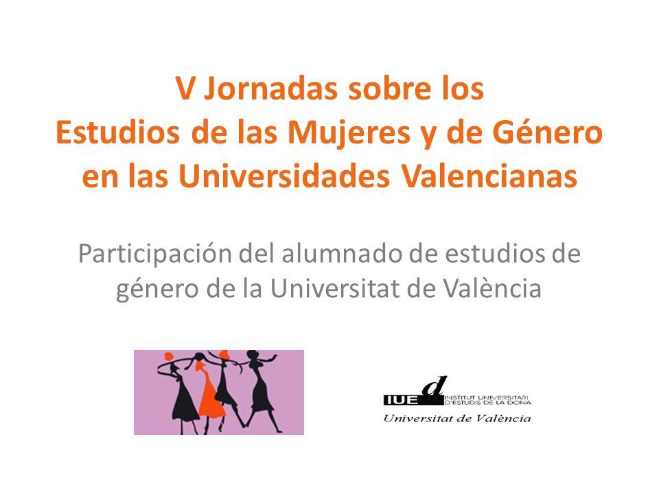 V Jornadas sobre los Estudios de las Mujeres y de Género en las Universidades Valencianas Participación del alumnado de estudios de género de la Unive