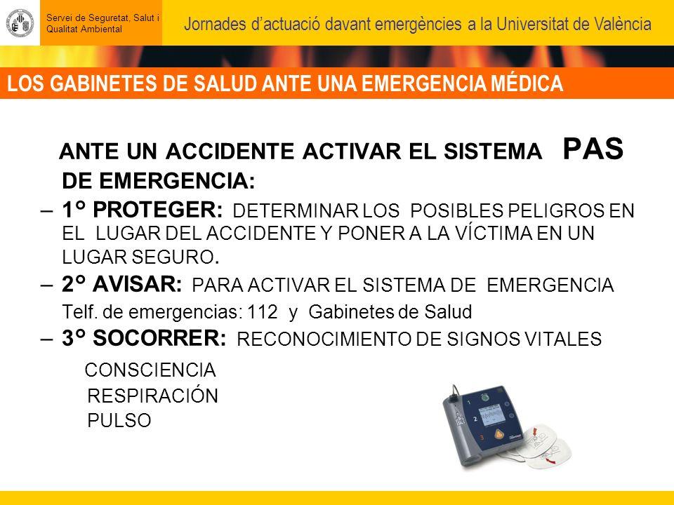LOS GABINETES DE SALUD ANTE UNA EMERGENCIA MÉDICA Servei de Seguretat, Salut i Qualitat Ambiental Jornades dactuació davant emergències a la Universitat de València ANTE UN ACCIDENTE ACTIVAR EL SISTEMA PAS DE EMERGENCIA: –1° PROTEGER: DETERMINAR LOS POSIBLES PELIGROS EN EL LUGAR DEL ACCIDENTE Y PONER A LA VÍCTIMA EN UN LUGAR SEGURO.