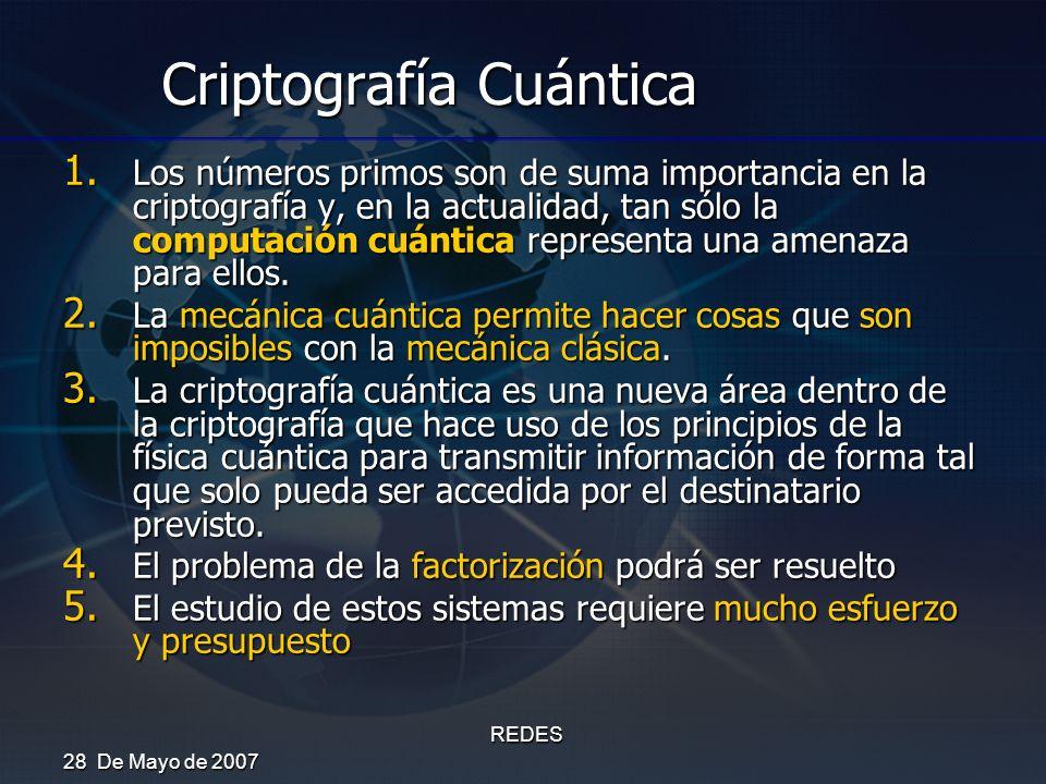 28 De Mayo de 2007 REDES Criptografía Cuántica 1. Los números primos son de suma importancia en la criptografía y, en la actualidad, tan sólo la compu