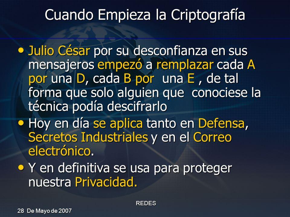 28 De Mayo de 2007 REDES Cuando Empieza la Criptografía Julio César por su desconfianza en sus mensajeros empezó a remplazar cada A por una D, cada B