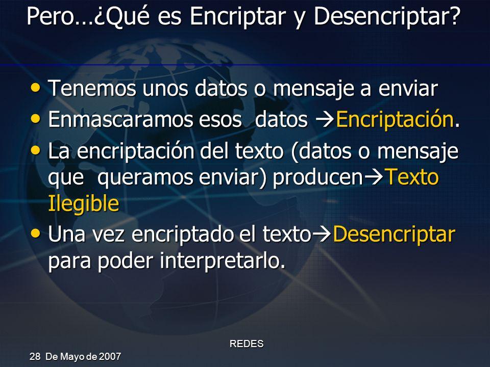 28 De Mayo de 2007 REDES Pero…¿Qué es Encriptar y Desencriptar? Tenemos unos datos o mensaje a enviar Tenemos unos datos o mensaje a enviar Enmascaram