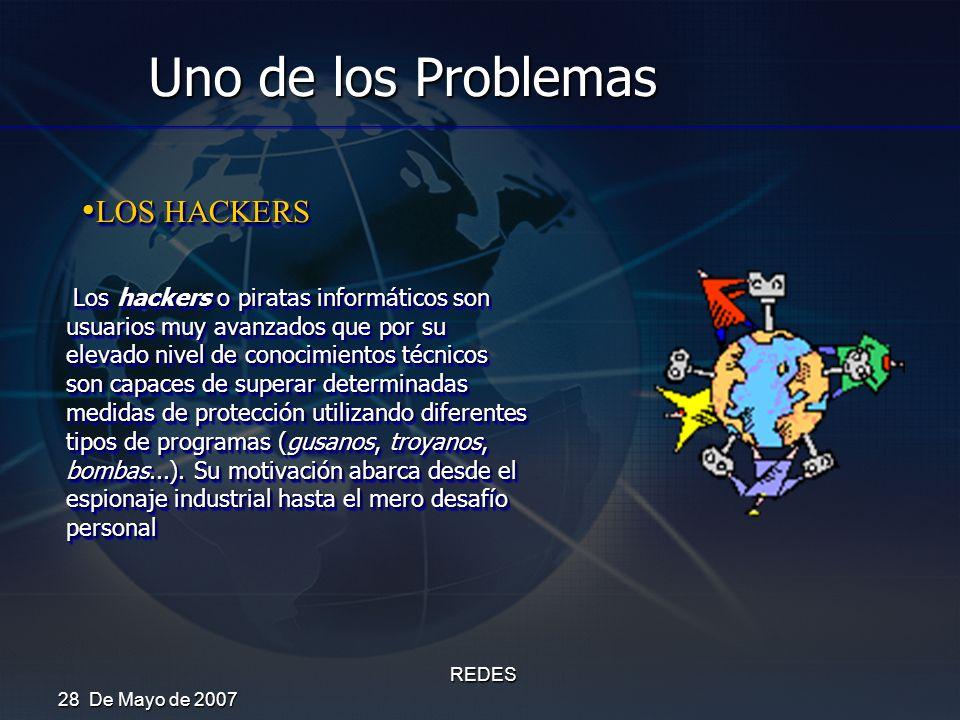 28 De Mayo de 2007 REDES Uno de los Problemas LOS HACKERS LOS HACKERS Los hackers o piratas informáticos son usuarios muy avanzados que por su elevado