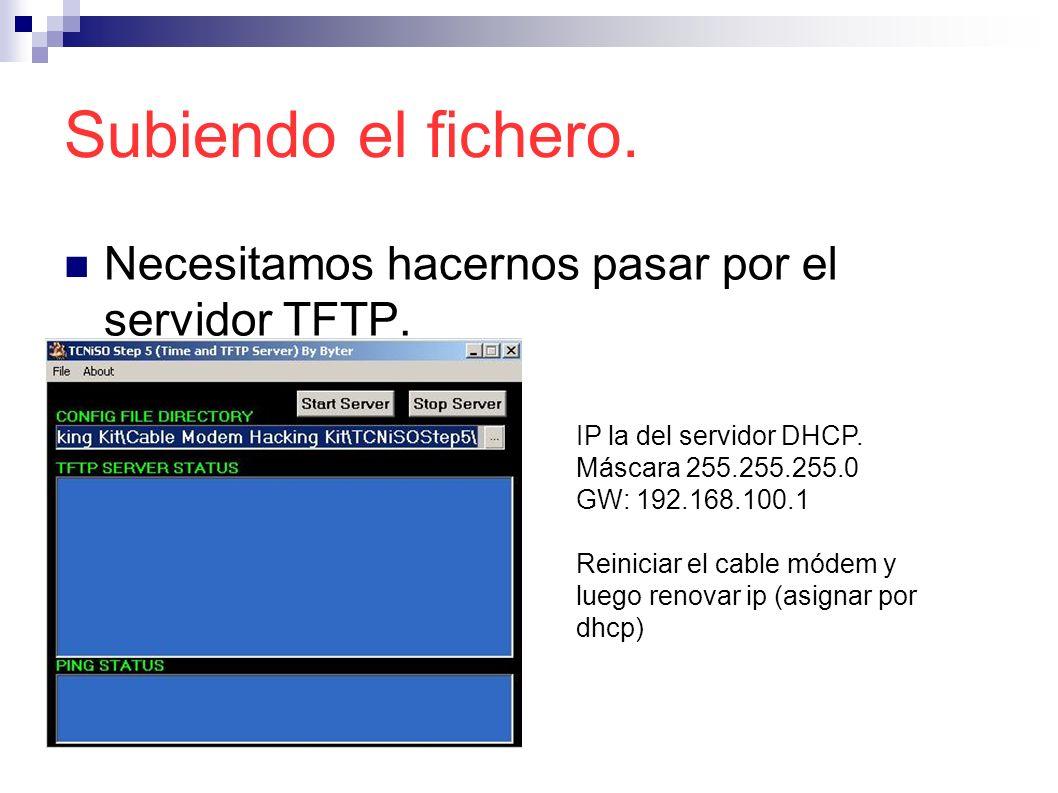 Subiendo el fichero. Necesitamos hacernos pasar por el servidor TFTP. IP la del servidor DHCP. Máscara 255.255.255.0 GW: 192.168.100.1 Reiniciar el ca