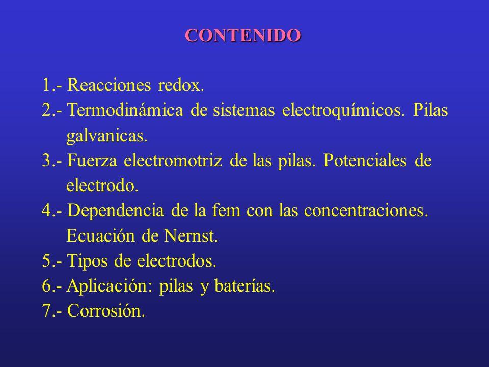 CONTENIDO 1.- Reacciones redox. 2.- Termodinámica de sistemas electroquímicos. Pilas galvanicas. 3.- Fuerza electromotriz de las pilas. Potenciales de