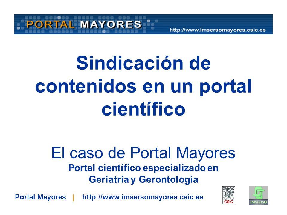 Sindicación de contenidos en un portal científico El caso de Portal Mayores Portal científico especializado en Geriatría y Gerontología Portal Mayores | http://www.imsersomayores.csic.es